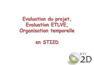 Evaluation du projet,  Evaluation ETLVE,  Organisation temporelle en STI2D