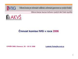 Činnost komise IVIG v roce  2006 CPVŠK 2006, Olomouc, 25. - 26.10. 2006 Ludmila.Ticha @ fs.cvut.cz