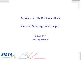 Activity report EMTA internal affairs General Meeting Copenhagen 18 April 2013  Working session