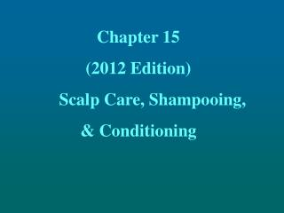 Chapter 15 (2012 Edition) 	Scalp Care, Shampooing,  & Conditioning