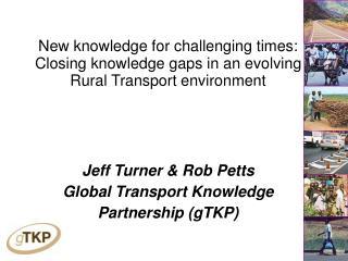 Jeff Turner & Rob Petts Global Transport Knowledge  Partnership (gTKP)