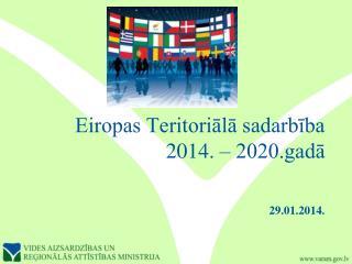 Eiropas Teritoriālā sadarbība 2014. – 2020.gadā 29.01.2014.