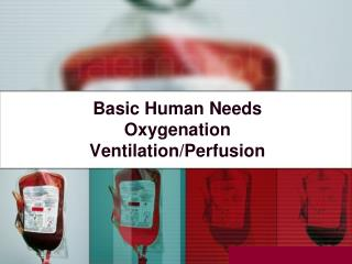 Basic Human Needs Oxygenation Ventilation/Perfusion