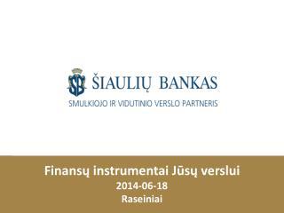Finansų instrumentai Jūsų verslui 2014-0 6 - 18 Raseiniai
