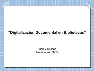 """""""Digitalización Documental en Bibliotecas"""" Juan Voutssás Noviembre  2005"""