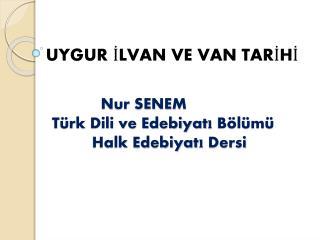 Nur  SENEM            Türk Dili ve Edebiyatı Bölümü H alk Edebiyatı Dersi