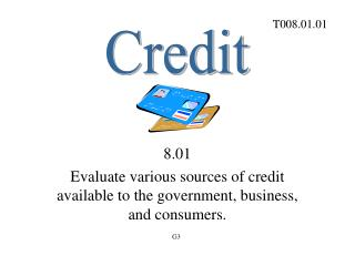 8.01 Evaluate various sources of credit available to the government, business, and consumers.