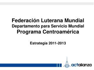 Federación Luterana Mundial  Departamento para Servicio Mundial Programa Centroamérica