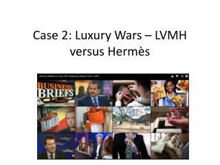 Case 2: Luxury Wars – LVMH versus Hermès