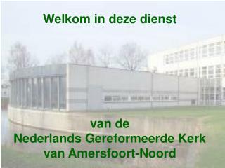 Welkom in deze dienst  van de  Nederlands Gereformeerde Kerk  van Amersfoort-Noord