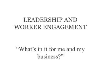"LEADERSHIP AND WORKER ENGAGEMENT ""What's in it for me and my business?"""