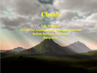 Clouds S.K. Satheesh Centre for Atmospheric & Oceanic Sciences Indian Institute of Science
