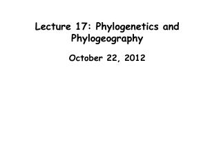 Lecture 17: Phylogenetics and Phylogeography