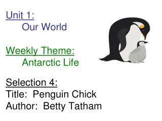 Unit 1:  Our World  Weekly Theme:  Antarctic Life  Selection 4: Title:  Penguin Chick Author:  Betty Tatham