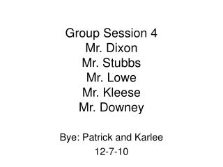 Group Session 4 Mr. Dixon Mr. Stubbs Mr. Lowe Mr. Kleese Mr. Downey