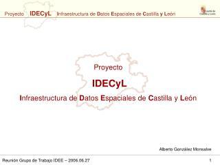 Proyecto   IDECyL I nfraestructura de  D atos  E spaciales de  C astilla y  L eón