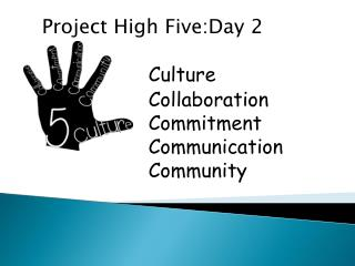 Project High  Five:Day  2 Culture 			Collaboration 			Commitment 			Communication 			Community