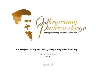 """I Międzynarodowy Festiwal """"Odkrywamy Paderewskiego""""   16-18 listopada 2012 r.  L wów P REZENTACJA"""