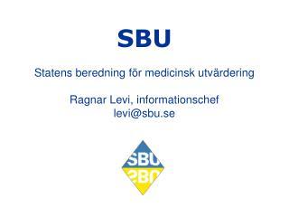 SBU Statens beredning för medicinsk utvärdering Ragnar Levi, informationschef levi@sbu.se