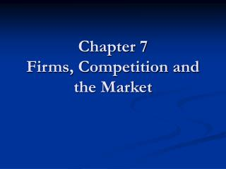 Chapter 7 Firms, Competition and the Market
