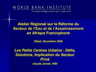 Les Petits Centres Urbains : Défis, Solutions, Implication du Secteur Privé Claude Jamati, WBI