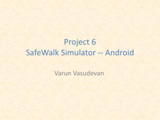 Project 6 SafeWalk  Simulator -- Android