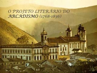 O PROJETO LITERÁRIO DO  ARCADISMO  (1768-1836)