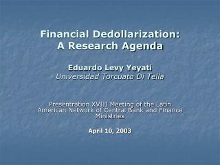 Financial Dedollarization: A Research Agenda Eduardo Levy Yeyati Universidad Torcuato Di Tella