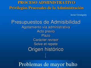 PROCESO ADMINISTRATIVO Privilegios Procesales de la Administración Javier Urrutigoity
