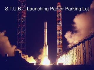 S.T.U.B.—Launching Pad or Parking Lot