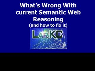 What s Wrong With current Semantic Web Reasoning and how to fix it