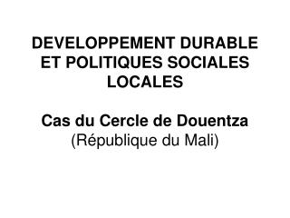 DEVELOPPEMENT DURABLE ET POLITIQUES SOCIALES LOCALES  Cas du Cercle de Douentza R publique du Mali