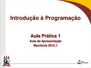 Aula  P rática  1 Aula de  Apresentação Monitoria  2013.1