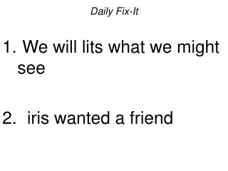 Daily Fix-It   We will lits what we might see    iris wanted a friend