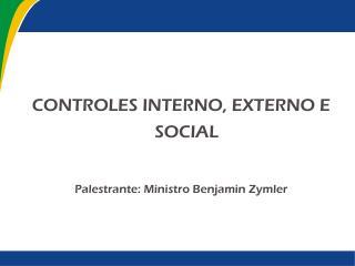 CONTROLES INTERNO, EXTERNO E SOCIAL Palestrante: Ministro Benjamin Zymler