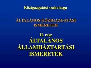 ÁLTALÁNOS KÖZIGAZGATÁSI ISMERETEK II. rész ÁLTALÁNOS  ÁLLAMHÁZTARTÁSI ISMERETEK