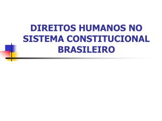 DIREITOS HUMANOS NO SISTEMA CONSTITUCIONAL BRASILEIRO