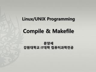 Linux/UNIX Programming Compile &  Makefile 문양세 강원대학교  IT 대학 컴퓨터과학전공