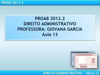 PROAB  2012.2 DIREITO ADMINISTRATIVO PROFESSORA: GIOVANA GARCIA Aula 13
