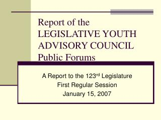 Report of the  LEGISLATIVE YOUTH ADVISORY COUNCIL  Public Forums
