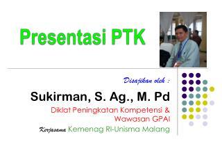Disajikan oleh :  Sukirman, S. Ag., M. Pd Diklat Peningkatan Kompetensi & Wawasan GPAI
