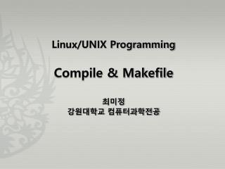 Linux/UNIX Programming Compile & Makefile 최미정 강원대학교 컴퓨터과학전공