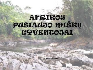 AFRIKOS PUSIAUJO MIŠK Ų  GYVENTOJAI