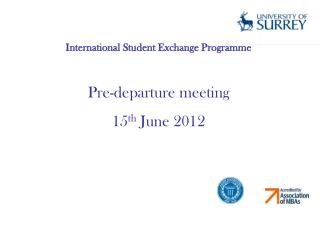 International Student Exchange Programme Pre-departure meeting 15 th  June 2012