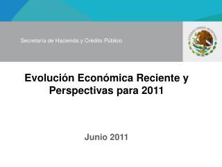Evolución Económica Reciente y Perspectivas para 2011 Junio 2011