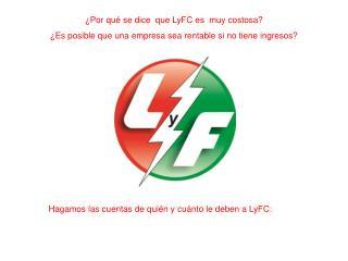 ¿Por qué se dice  que LyFC es  muy costosa?