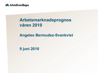 Arbetsmarknadsprognos  våren 2010  Angeles Bermudez-Svankvist 9 juni 2010