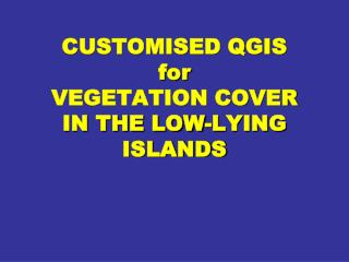 CUSTOMISED QGIS  for VEGETATION COVER  IN THE LOW-LYING ISLANDS