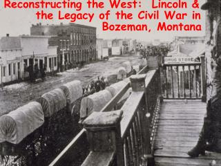Reconstructing the West:  Lincoln &   the Legacy of the Civil War in   Bozeman, Montana