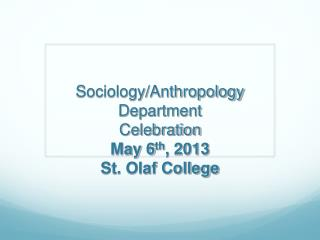 Sociology/Anthropology Department Celebration May 6 th , 2013 St. Olaf College